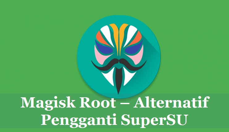 Magisk Root Alternatif Pengganti SuperSU