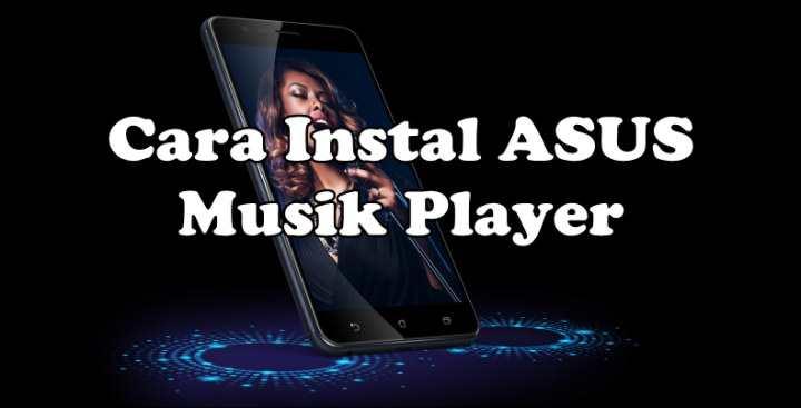 Cara Instal ASUS Musik Player Di Zenfone Android Marshmallow Dan Nougat